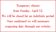 Temporary closure from Sunday, April 12. We will be closed for an indefinite period. Once confirmed we will announce reopening date through our website.